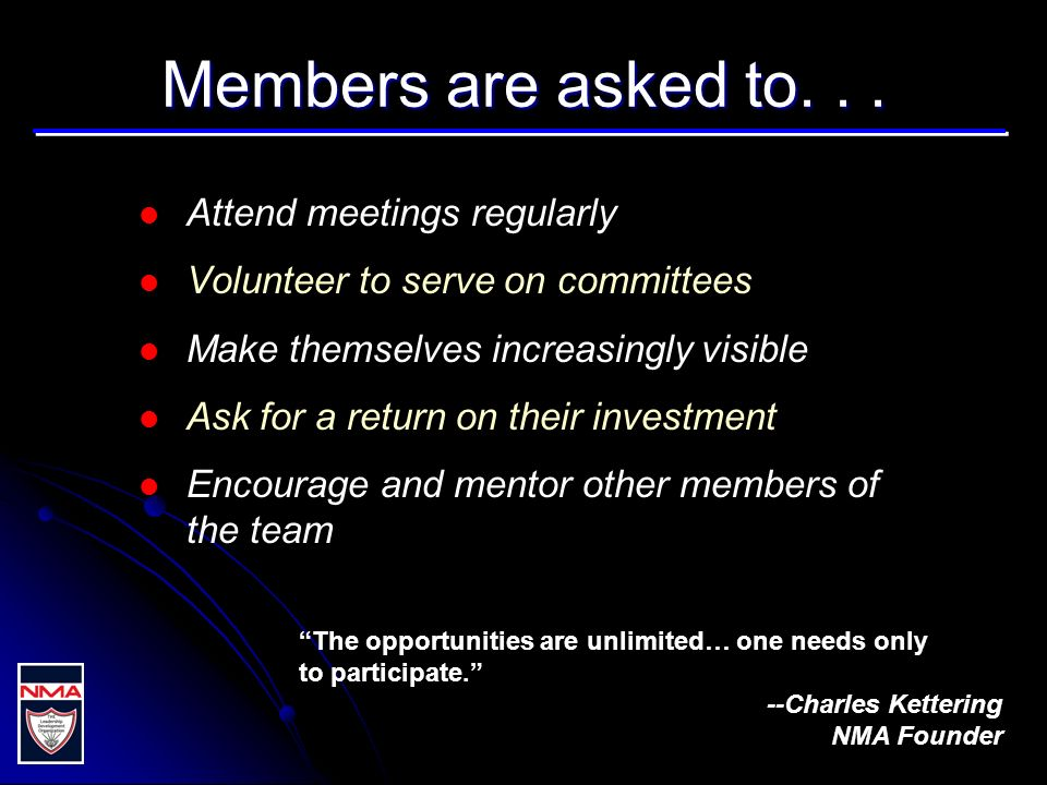 Members are asked to... Attend meetings regularly Volunteer to serve on committees Make themselves increasingly visible Ask for a return on their inve