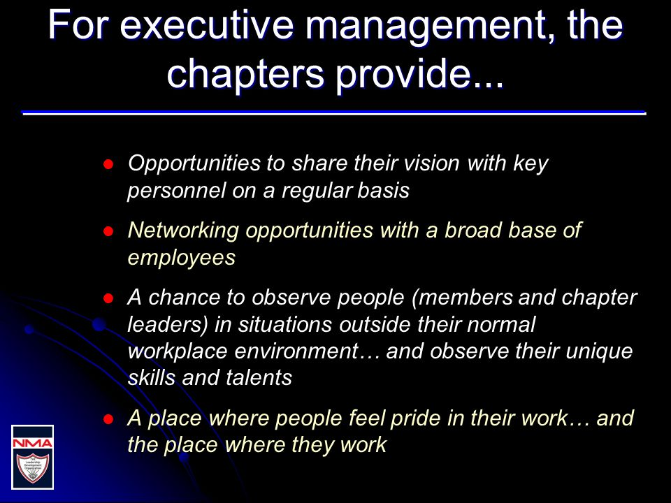 For executive management, the chapters provide... Opportunities to share their vision with key personnel on a regular basis Networking opportunities w