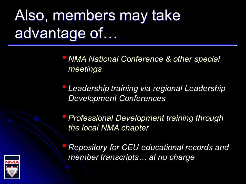 Also, members may take advantage of… NMA National Conference & other special meetings Leadership training via regional Leadership Development Conferences Professional Development training through the local NMA chapter Repository for CEU educational records and member transcripts… at no charge