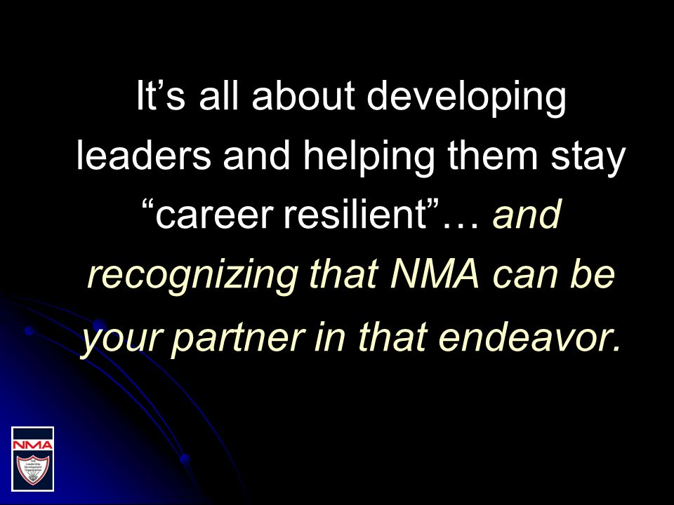 Its all about developing leaders and helping them stay career resilient… and recognizing that NMA can be your partner in that endeavor.