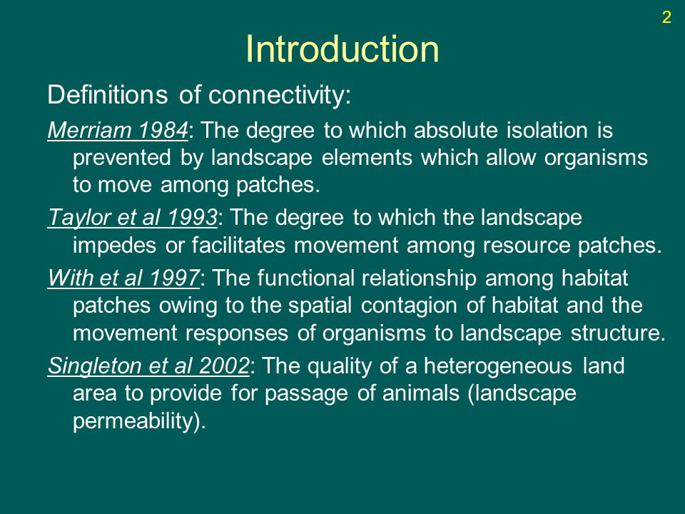 Introduction Definitions of connectivity: Merriam 1984: The degree to which absolute isolation is prevented by landscape elements which allow organisms to move among patches.