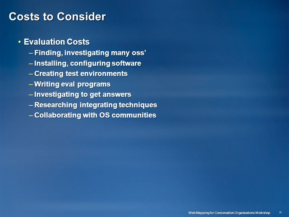 Costs to Consider Evaluation CostsEvaluation Costs –Finding, investigating many oss –Installing, configuring software –Creating test environments –Writing eval programs –Investigating to get answers –Researching integrating techniques –Collaborating with OS communities 21 Web Mapping for Conservation Organizations Workshop