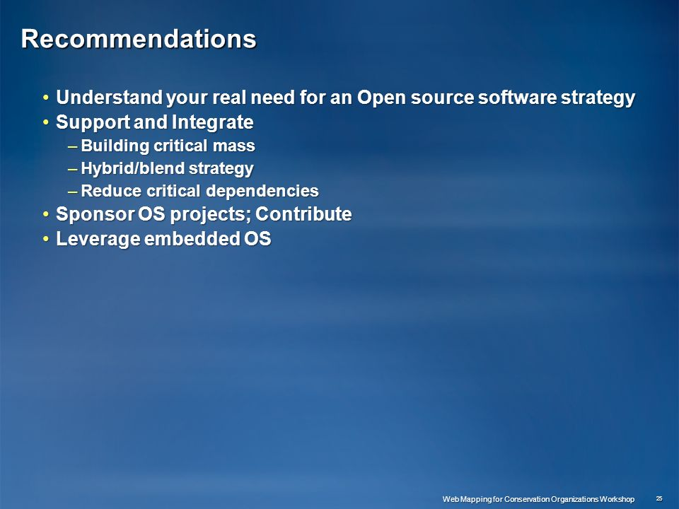 Recommendations Understand your real need for an Open source software strategyUnderstand your real need for an Open source software strategy Support and IntegrateSupport and Integrate –Building critical mass –Hybrid/blend strategy –Reduce critical dependencies Sponsor OS projects; ContributeSponsor OS projects; Contribute Leverage embedded OSLeverage embedded OS 25 Web Mapping for Conservation Organizations Workshop