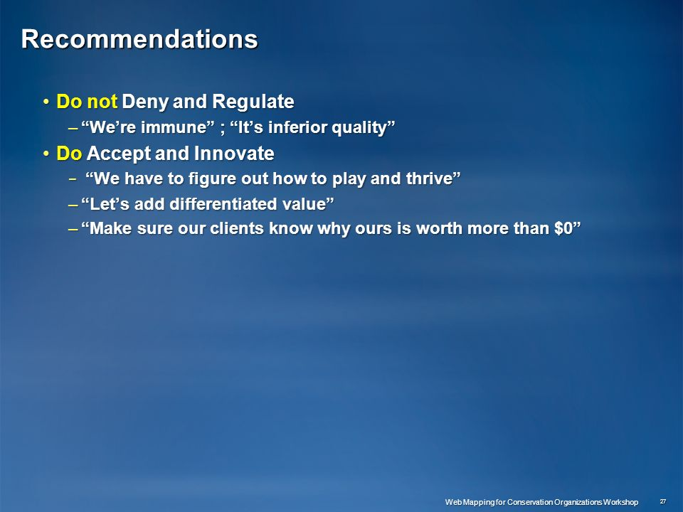 Recommendations Do not Deny and RegulateDo not Deny and Regulate –Were immune ; Its inferior quality Do Accept and InnovateDo Accept and Innovate – We have to figure out how to play and thrive –Lets add differentiated value –Make sure our clients know why ours is worth more than $0 27 Web Mapping for Conservation Organizations Workshop