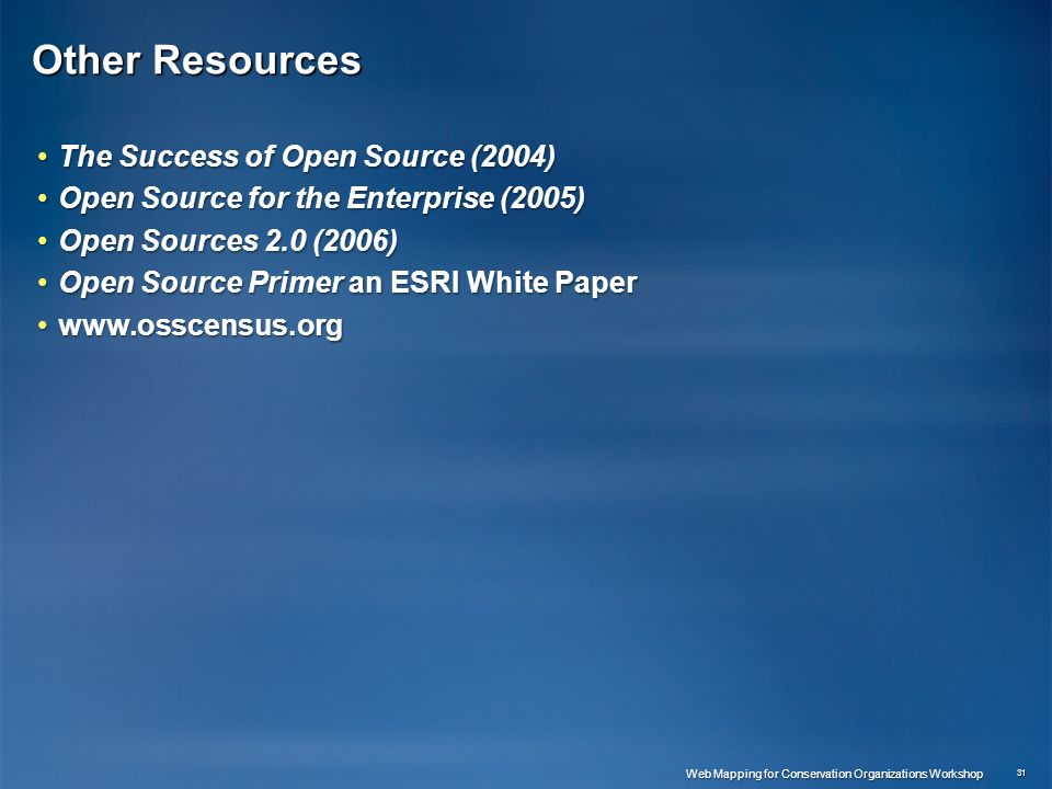Other Resources The Success of Open Source (2004)The Success of Open Source (2004) Open Source for the Enterprise (2005)Open Source for the Enterprise (2005) Open Sources 2.0 (2006)Open Sources 2.0 (2006) Open Source Primer an ESRI White PaperOpen Source Primer an ESRI White Paper www.osscensus.orgwww.osscensus.org 31 Web Mapping for Conservation Organizations Workshop