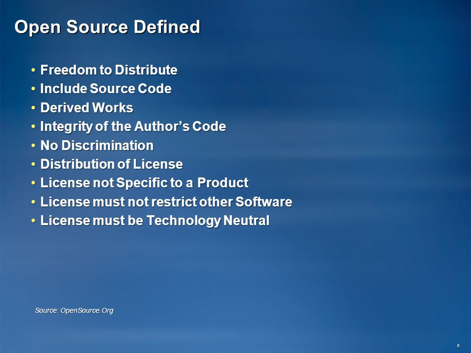 Open Source Defined Freedom to DistributeFreedom to Distribute Include Source CodeInclude Source Code Derived WorksDerived Works Integrity of the Authors CodeIntegrity of the Authors Code No DiscriminationNo Discrimination Distribution of LicenseDistribution of License License not Specific to a ProductLicense not Specific to a Product License must not restrict other SoftwareLicense must not restrict other Software License must be Technology NeutralLicense must be Technology Neutral 5 Source: OpenSource.Org