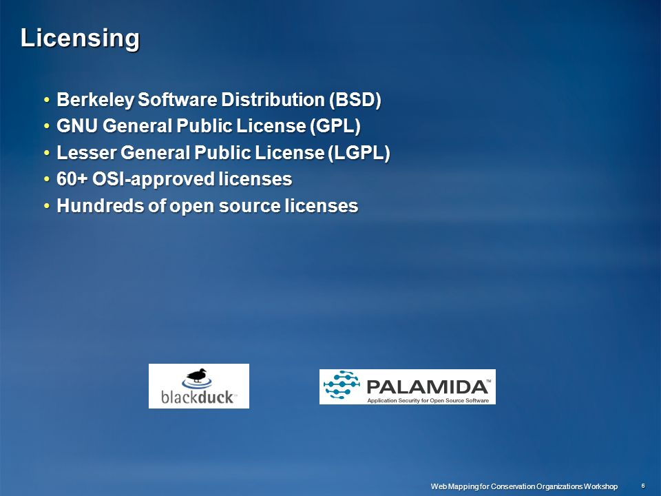 Licensing Berkeley Software Distribution (BSD)Berkeley Software Distribution (BSD) GNU General Public License (GPL)GNU General Public License (GPL) Lesser General Public License (LGPL)Lesser General Public License (LGPL) 60+ OSI-approved licenses60+ OSI-approved licenses Hundreds of open source licensesHundreds of open source licenses 6 Web Mapping for Conservation Organizations Workshop