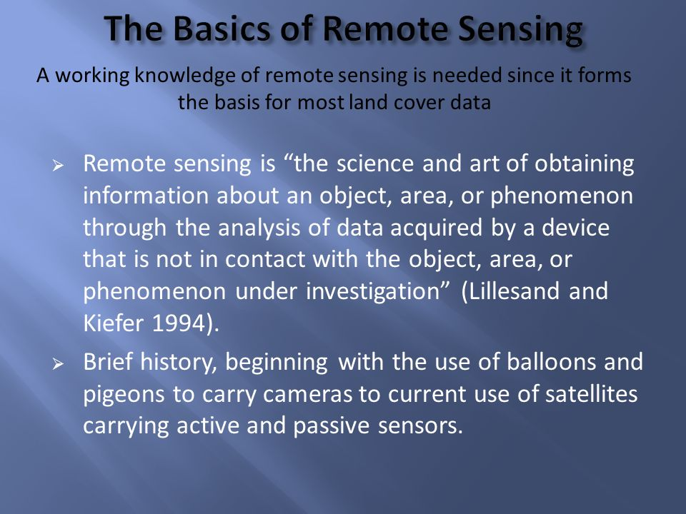 Remote sensing is the science and art of obtaining information about an object, area, or phenomenon through the analysis of data acquired by a device that is not in contact with the object, area, or phenomenon under investigation (Lillesand and Kiefer 1994).
