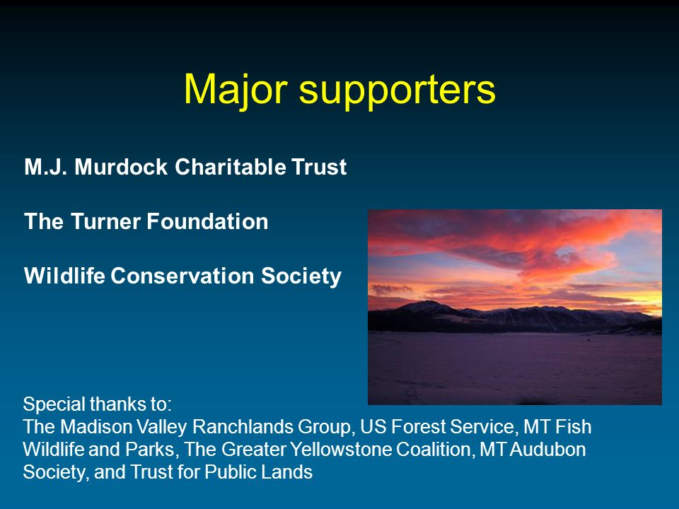 Major supporters M.J. Murdock Charitable Trust The Turner Foundation Wildlife Conservation Society Special thanks to: The Madison Valley Ranchlands Gr