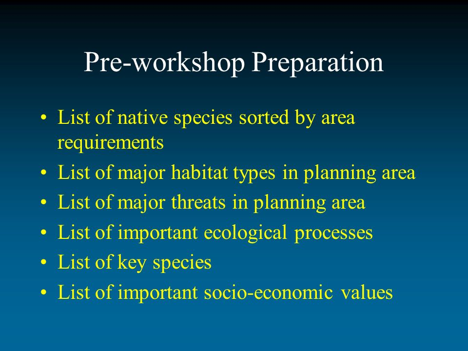 Pre-workshop Preparation List of native species sorted by area requirements List of major habitat types in planning area List of major threats in planning area List of important ecological processes List of key species List of important socio-economic values