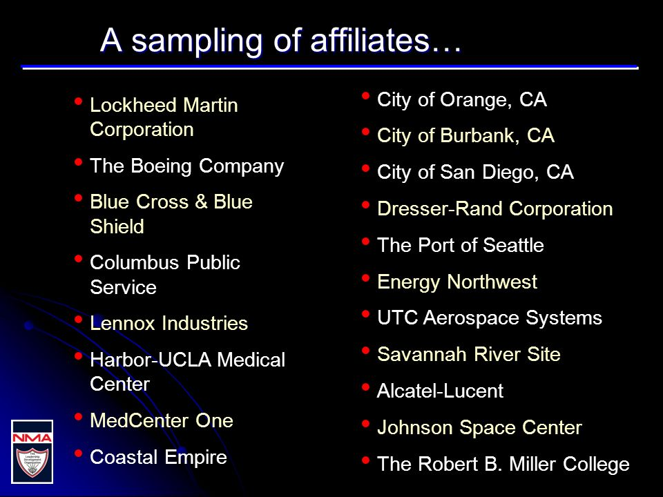 A sampling of affiliates… Lockheed Martin Corporation The Boeing Company Blue Cross & Blue Shield Columbus Public Service Lennox Industries Harbor-UCLA Medical Center MedCenter One Coastal Empire City of Orange, CA City of Burbank, CA City of San Diego, CA Dresser-Rand Corporation The Port of Seattle Energy Northwest UTC Aerospace Systems Savannah River Site Alcatel-Lucent Johnson Space Center The Robert B.