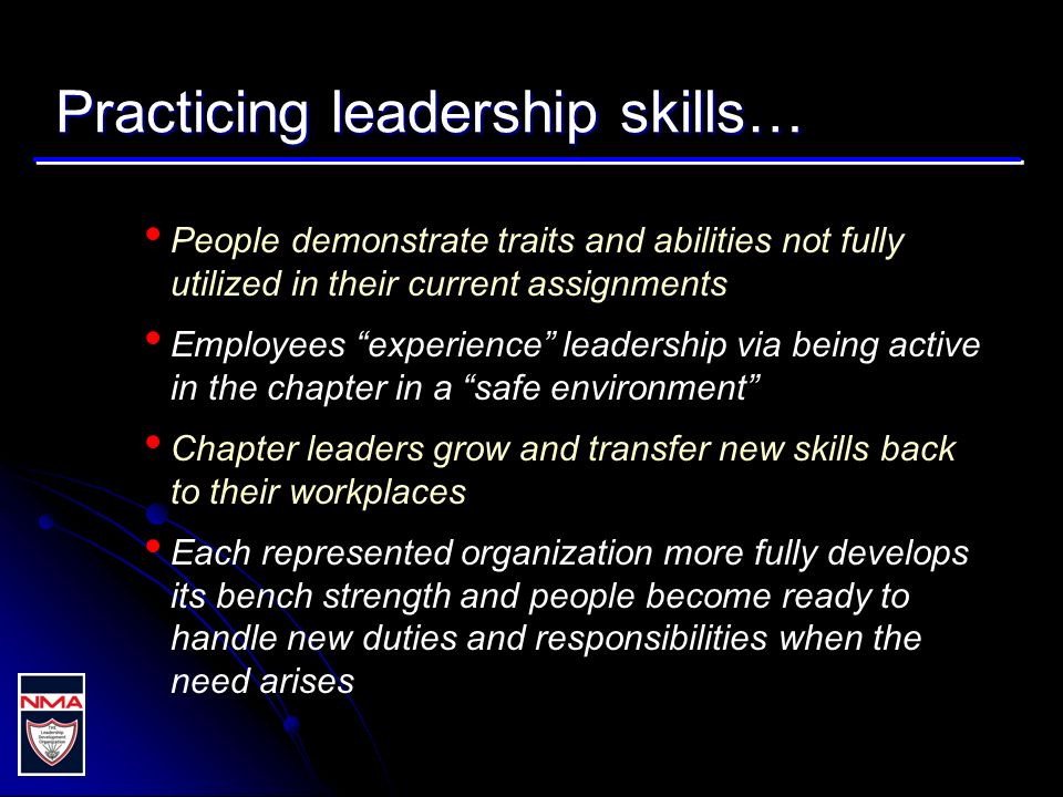Practicing leadership skills… People demonstrate traits and abilities not fully utilized in their current assignments Employees experience leadership via being active in the chapter in a safe environment Chapter leaders grow and transfer new skills back to their workplaces Each represented organization more fully develops its bench strength and people become ready to handle new duties and responsibilities when the need arises