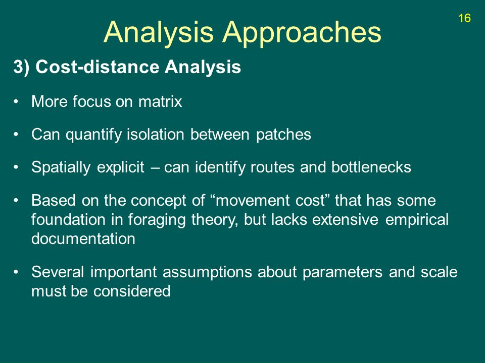 3) Cost-distance Analysis More focus on matrix Can quantify isolation between patches Spatially explicit – can identify routes and bottlenecks Based on the concept of movement cost that has some foundation in foraging theory, but lacks extensive empirical documentation Several important assumptions about parameters and scale must be considered Analysis Approaches 16