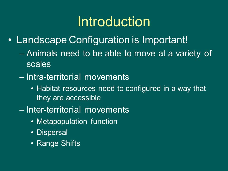 Introduction Landscape Configuration is Important! –Animals need to be able to move at a variety of scales –Intra-territorial movements Habitat resour