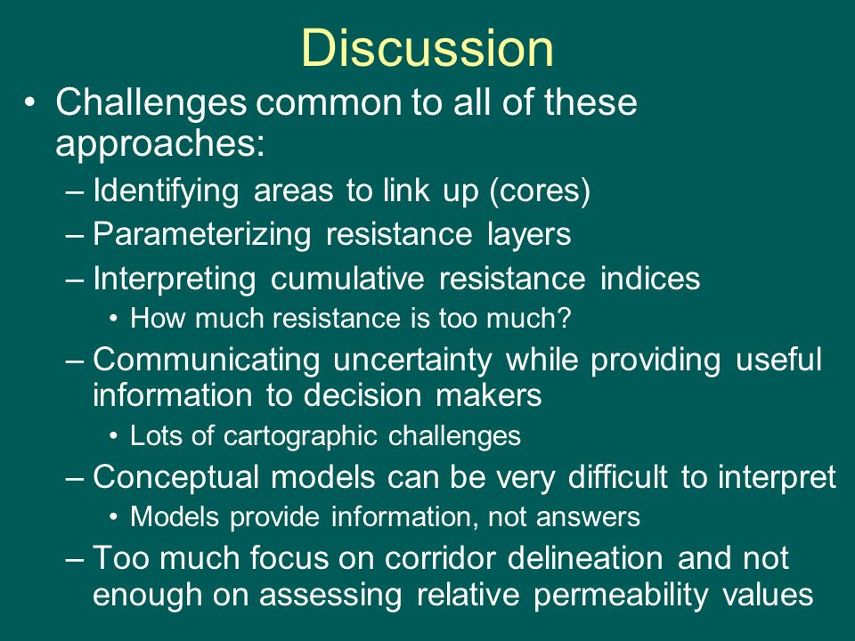 Discussion Challenges common to all of these approaches: –Identifying areas to link up (cores) –Parameterizing resistance layers –Interpreting cumulative resistance indices How much resistance is too much.
