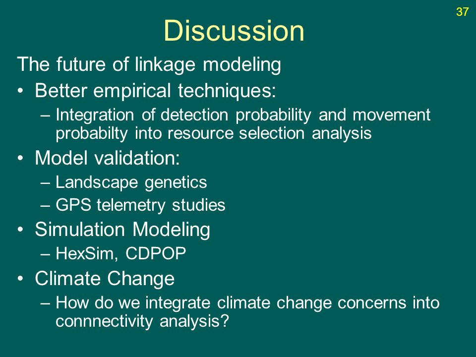 Discussion The future of linkage modeling Better empirical techniques: –Integration of detection probability and movement probabilty into resource selection analysis Model validation: –Landscape genetics –GPS telemetry studies Simulation Modeling –HexSim, CDPOP Climate Change –How do we integrate climate change concerns into connnectivity analysis.