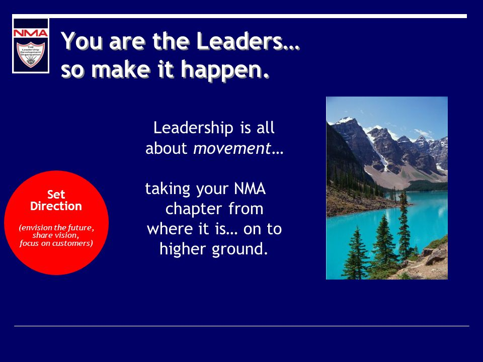 Leadership is all about movement… taking your NMA chapter from where it is… on to higher ground.