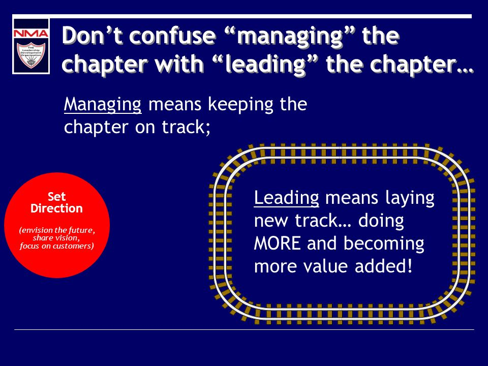 Dont confuse managing the chapter with leading the chapter… Managing means keeping the chapter on track; Leading means laying new track… doing MORE and becoming more value added.