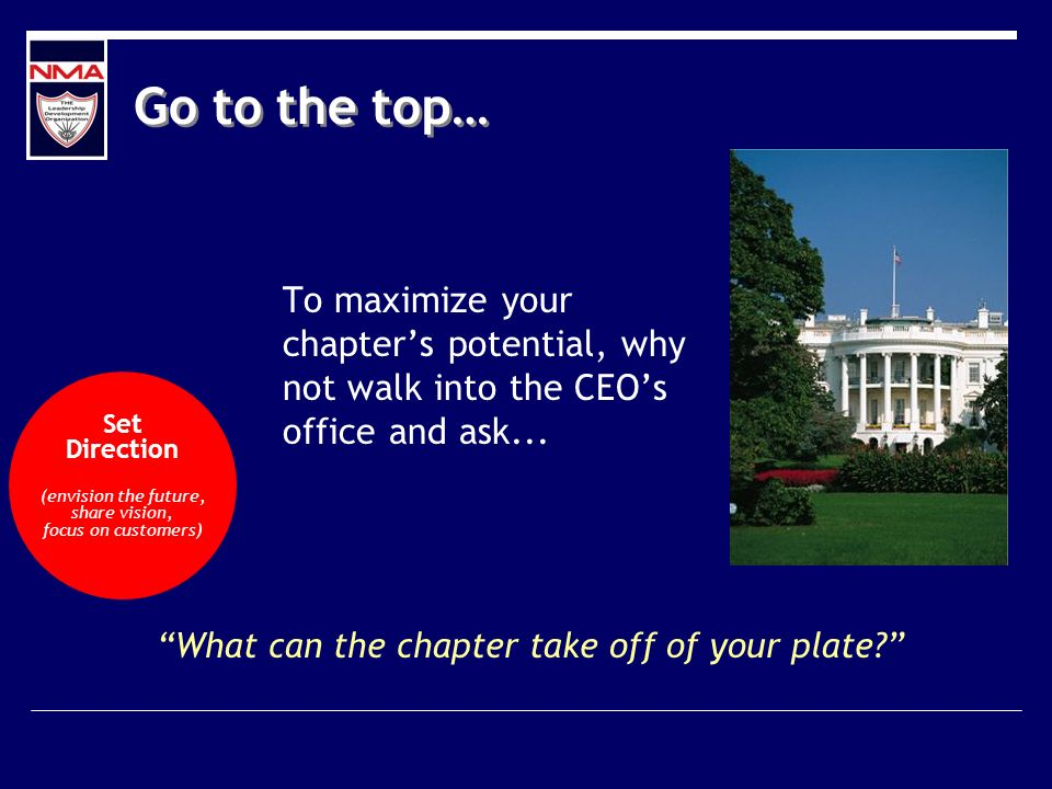 Go to the top… To maximize your chapters potential, why not walk into the CEOs office and ask...