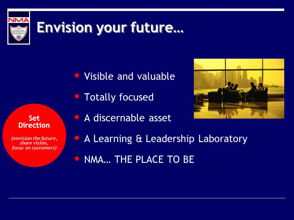 Envision your future… Visible and valuable Totally focused A discernable asset A Learning & Leadership Laboratory NMA… THE PLACE TO BE Set Direction (envision the future, share vision, focus on customers)