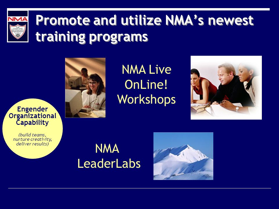 Promote and utilize NMAs newest training programs NMA Live OnLine! Workshops NMA LeaderLabs Engender Organizational Capability (build teams, nurture c