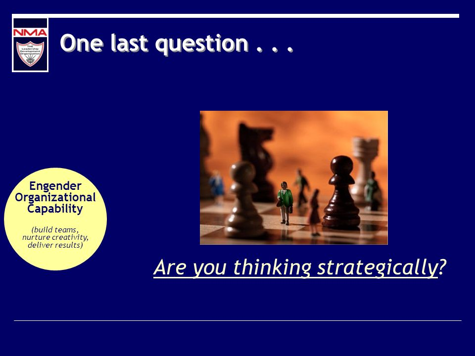 One last question... Are you thinking strategically? Engender Organizational Capability (build teams, nurture creativity, deliver results)