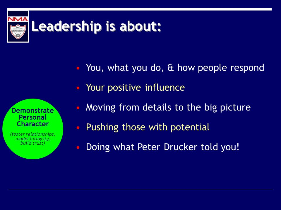 Leadership is about: You, what you do, & how people respond Your positive influence Moving from details to the big picture Pushing those with potential Doing what Peter Drucker told you.