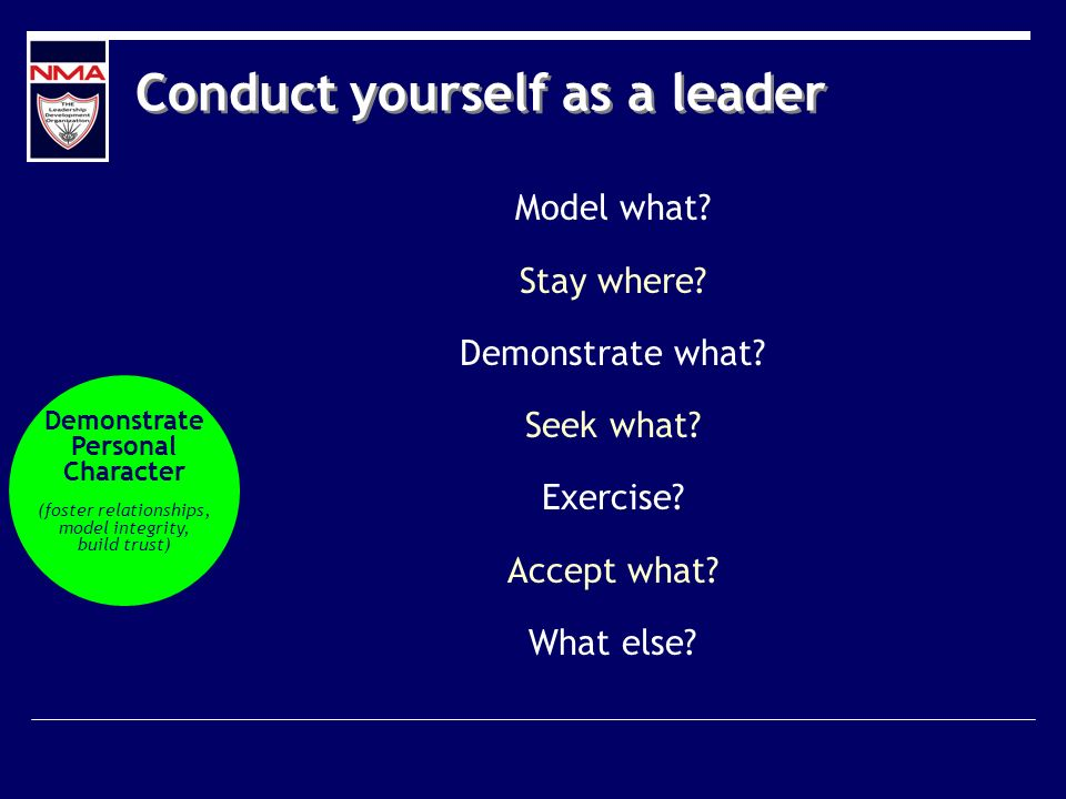 Conduct yourself as a leader Model what? Stay where? Demonstrate what? Seek what? Exercise? Accept what? What else? Demonstrate Personal Character (fo