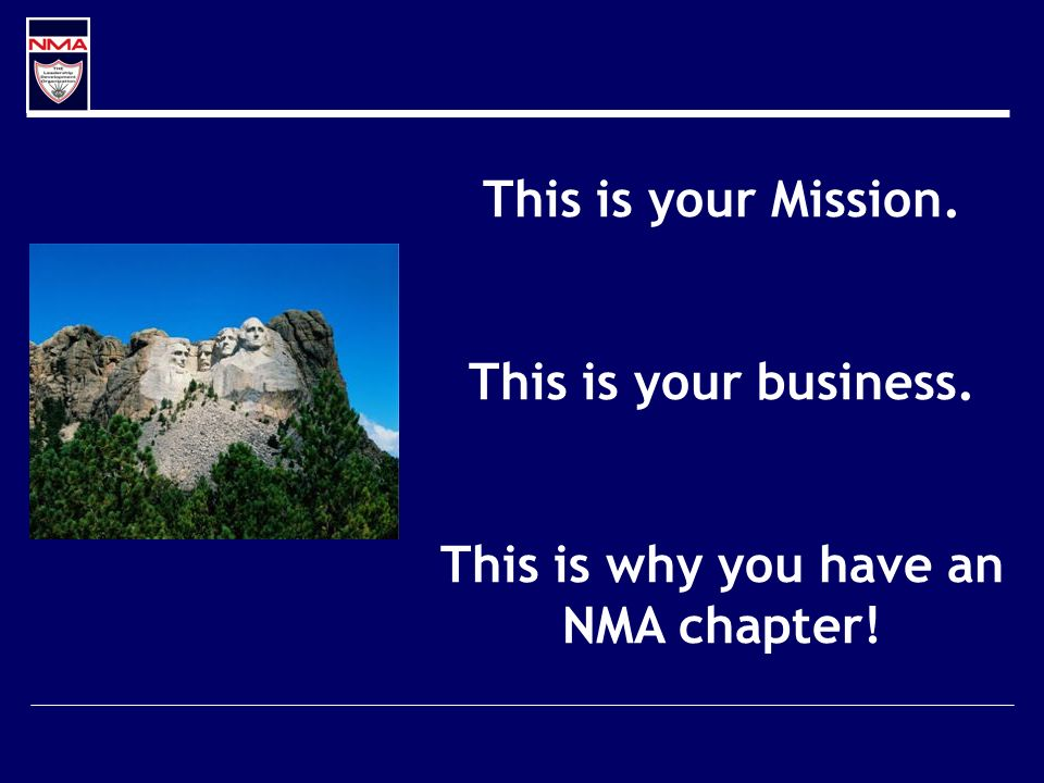 This is your Mission. This is your business. This is why you have an NMA chapter!