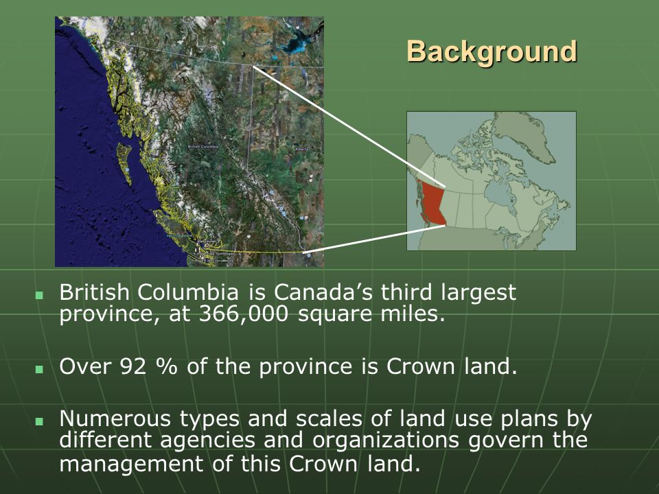 Background British Columbia is Canadas third largest province, at 366,000 square miles. Over 92 % of the province is Crown land. Numerous types and sc