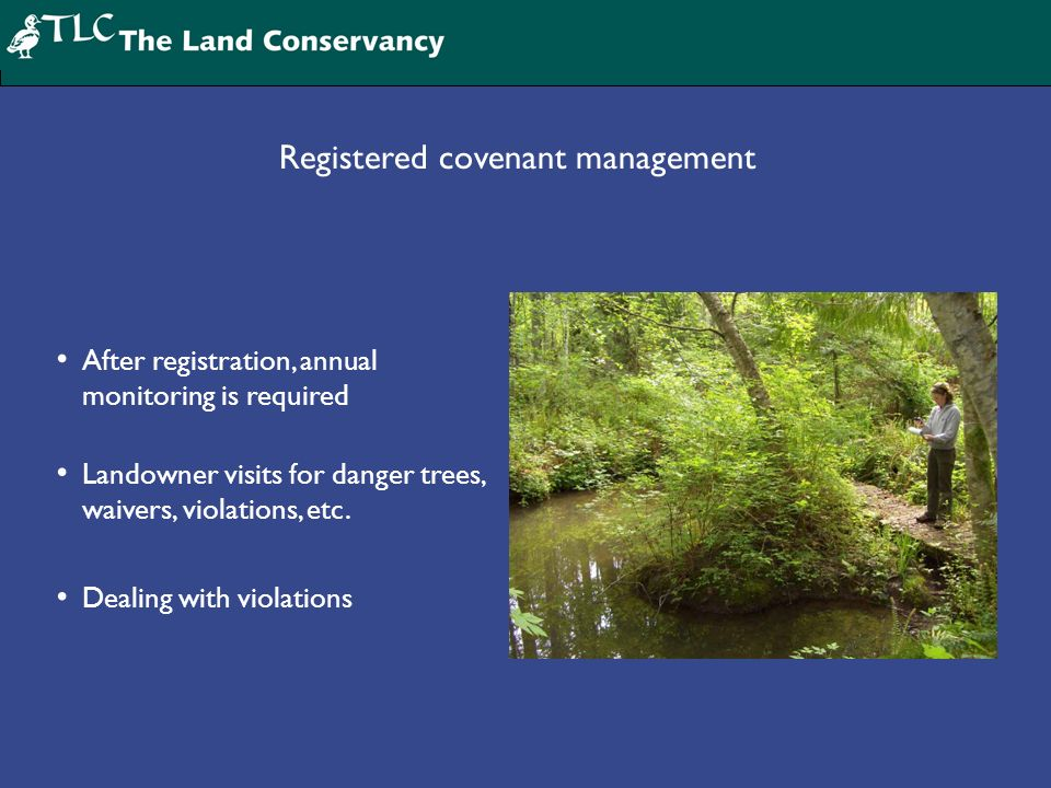 Registered covenant management After registration, annual monitoring is required Landowner visits for danger trees, waivers, violations, etc. Dealing