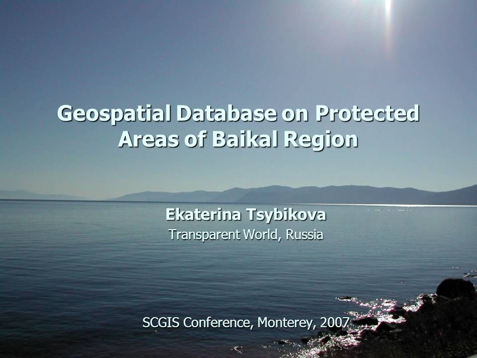Geospatial Database on Protected Areas of Baikal Region Ekaterina Tsybikova Transparent World, Russia SCGIS Conference, Monterey, 2007