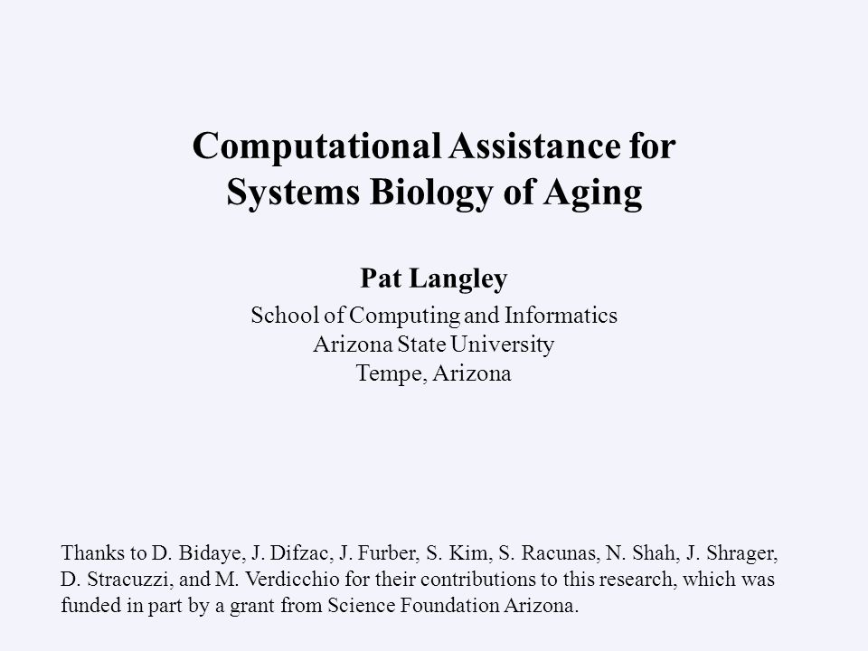 Pat Langley School of Computing and Informatics Arizona State University Tempe, Arizona Computational Assistance for Systems Biology of Aging Thanks t