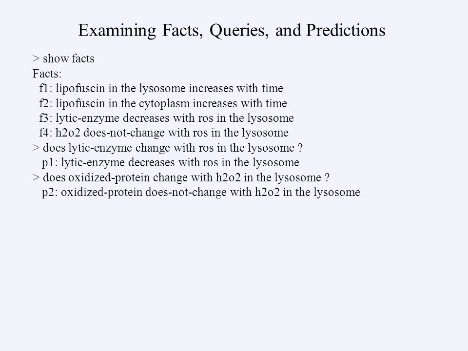 Examining Facts, Queries, and Predictions > show facts Facts: f1: lipofuscin in the lysosome increases with time f2: lipofuscin in the cytoplasm incre