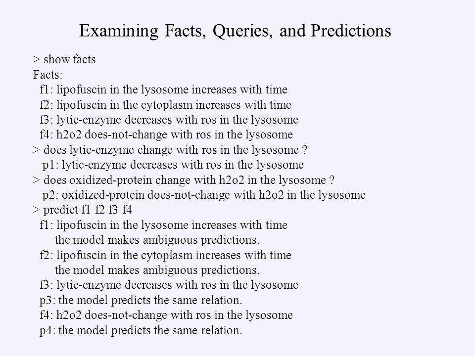Examining Facts, Queries, and Predictions > show facts Facts: f1: lipofuscin in the lysosome increases with time f2: lipofuscin in the cytoplasm increases with time f3: lytic-enzyme decreases with ros in the lysosome f4: h2o2 does-not-change with ros in the lysosome > does lytic-enzyme change with ros in the lysosome .