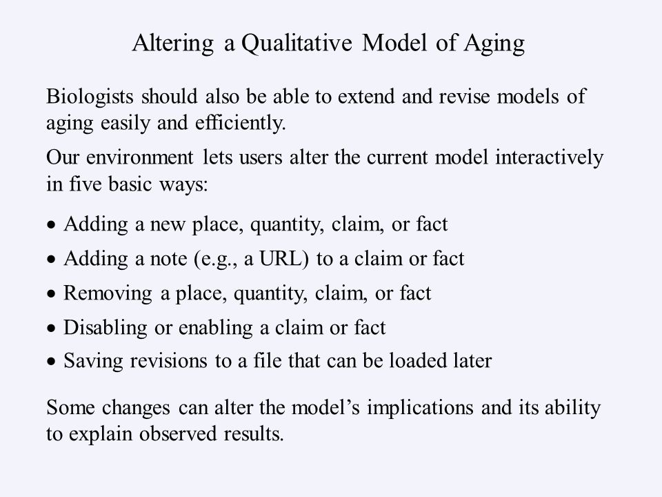 Altering a Qualitative Model of Aging Adding a new place, quantity, claim, or fact Adding a note (e.g., a URL) to a claim or fact Removing a place, quantity, claim, or fact Disabling or enabling a claim or fact Saving revisions to a file that can be loaded later Biologists should also be able to extend and revise models of aging easily and efficiently.