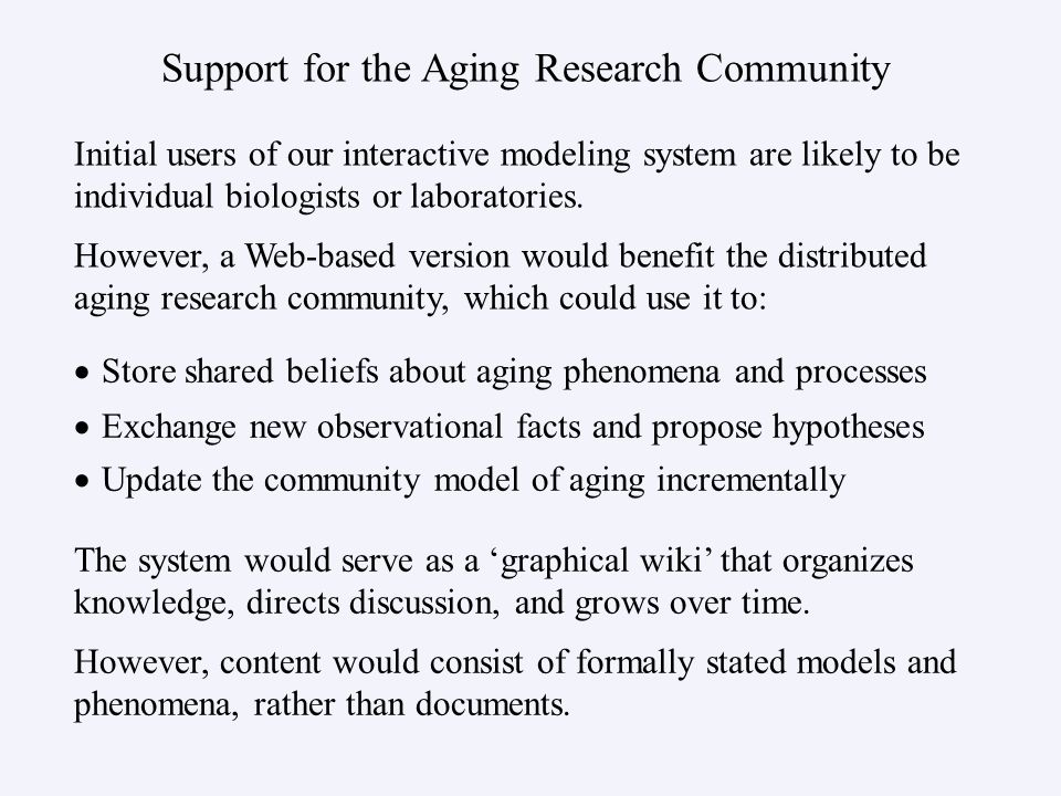 Support for the Aging Research Community Store shared beliefs about aging phenomena and processes Exchange new observational facts and propose hypotheses Update the community model of aging incrementally Initial users of our interactive modeling system are likely to be individual biologists or laboratories.