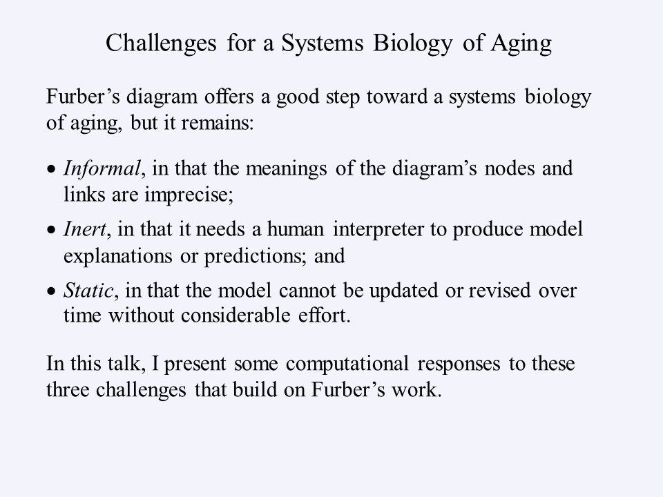 Challenges for a Systems Biology of Aging Informal, in that the meanings of the diagrams nodes and links are imprecise; Inert, in that it needs a human interpreter to produce model explanations or predictions; and Static, in that the model cannot be updated or revised over time without considerable effort.
