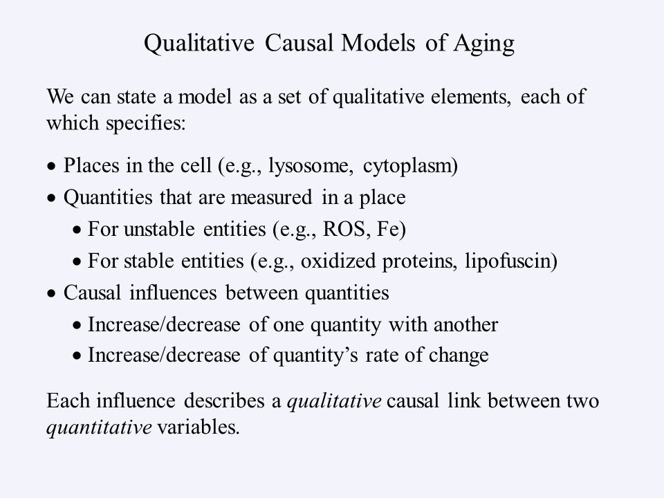 Qualitative Causal Models of Aging Places in the cell (e.g., lysosome, cytoplasm) Quantities that are measured in a place For unstable entities (e.g., ROS, Fe) For stable entities (e.g., oxidized proteins, lipofuscin) Causal influences between quantities Increase/decrease of one quantity with another Increase/decrease of quantitys rate of change We can state a model as a set of qualitative elements, each of which specifies: Each influence describes a qualitative causal link between two quantitative variables.