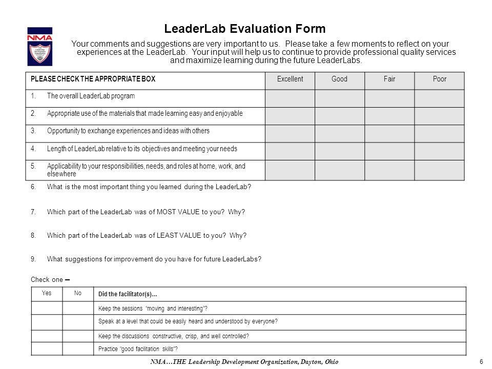 6 LeaderLab Evaluation Form PLEASE CHECK THE APPROPRIATE BOX ExcellentGoodFairPoor 1.The overall LeaderLab program 2.Appropriate use of the materials that made learning easy and enjoyable 3.Opportunity to exchange experiences and ideas with others 4.Length of LeaderLab relative to its objectives and meeting your needs 5.Applicability to your responsibilities, needs, and roles at home, work, and elsewhere 6.What is the most important thing you learned during the LeaderLab.