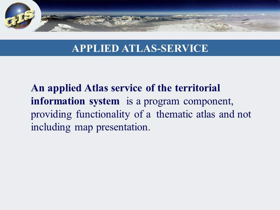 An applied Atlas service of the territorial information system is a program component, providing functionality of a thematic atlas and not including map presentation.