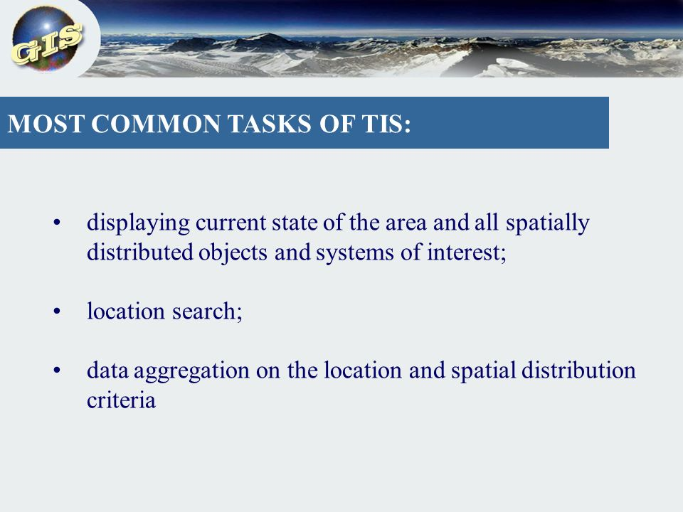 MOST COMMON TASKS OF TIS: displaying current state of the area and all spatially distributed objects and systems of interest; location search; data aggregation on the location and spatial distribution criteria