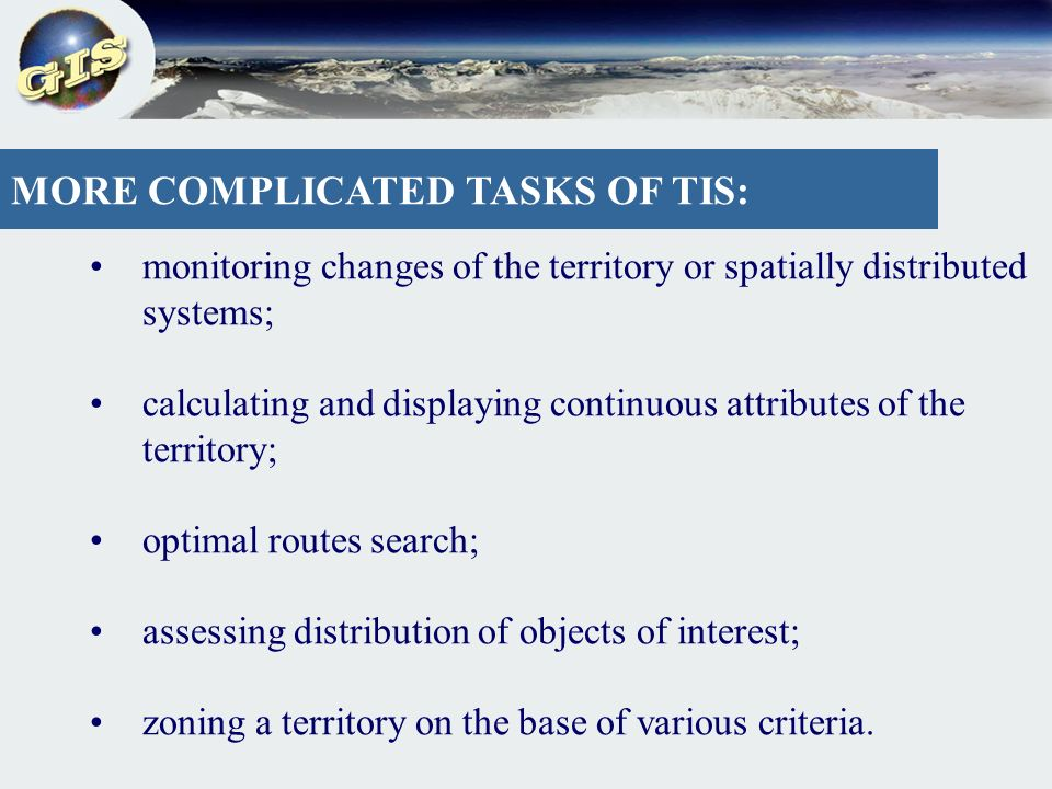 MORE COMPLICATED TASKS OF TIS: monitoring changes of the territory or spatially distributed systems; calculating and displaying continuous attributes of the territory; optimal routes search; assessing distribution of objects of interest; zoning a territory on the base of various criteria.