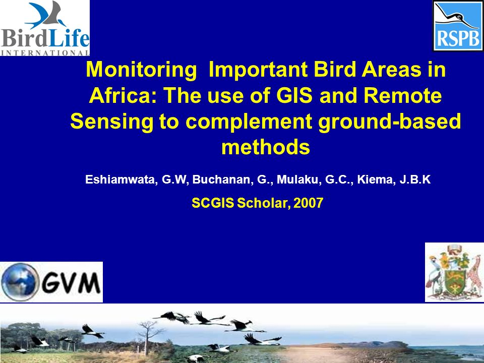 Monitoring Important Bird Areas in Africa: The use of GIS and Remote Sensing to complement ground-based methods Eshiamwata, G.W, Buchanan, G., Mulaku, G.C., Kiema, J.B.K SCGIS Scholar, 2007