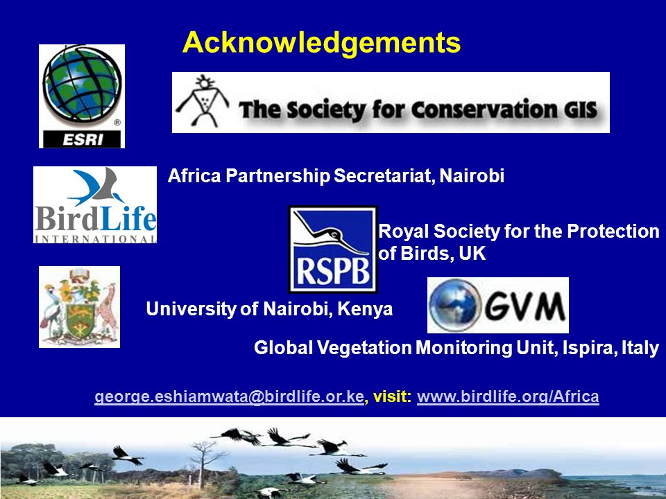 Acknowledgements george.eshiamwata@birdlife.or.kegeorge.eshiamwata@birdlife.or.ke, visit: www.birdlife.org/Africawww.birdlife.org/Africa Africa Partnership Secretariat, Nairobi University of Nairobi, Kenya Royal Society for the Protection of Birds, UK Global Vegetation Monitoring Unit, Ispira, Italy