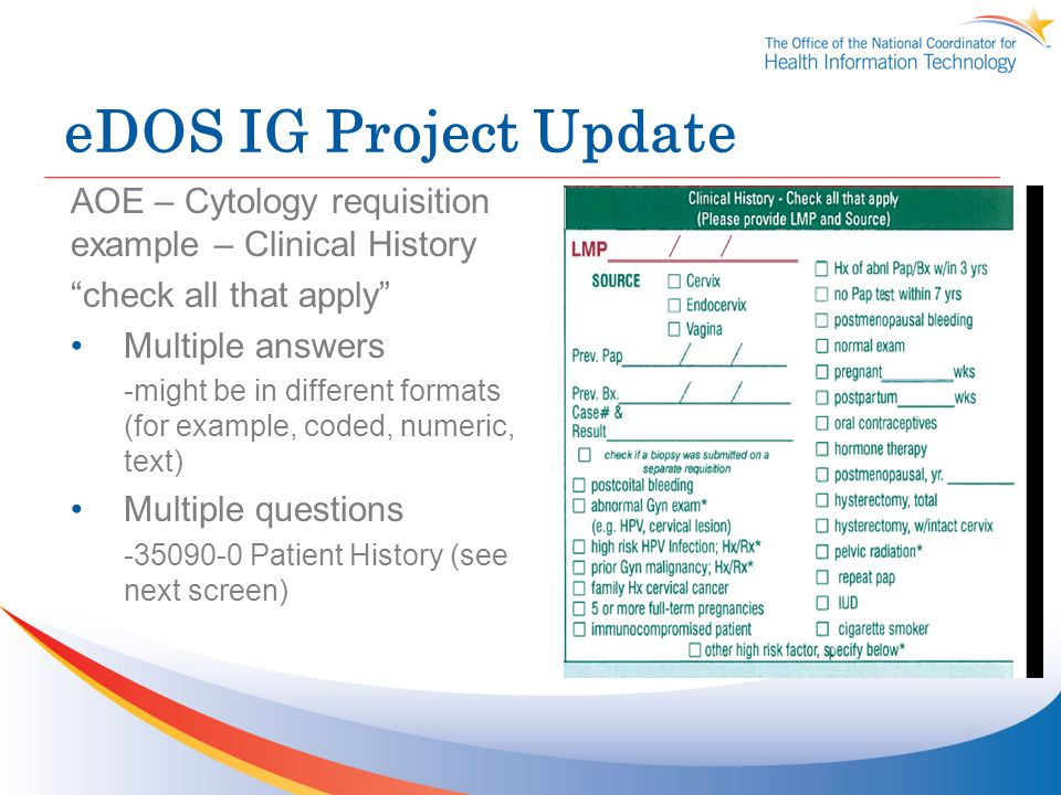 eDOS IG Project Update AOE – Cytology requisition example – Clinical History check all that apply Multiple answers -might be in different formats (for example, coded, numeric, text) Multiple questions -35090-0 Patient History (see next screen)