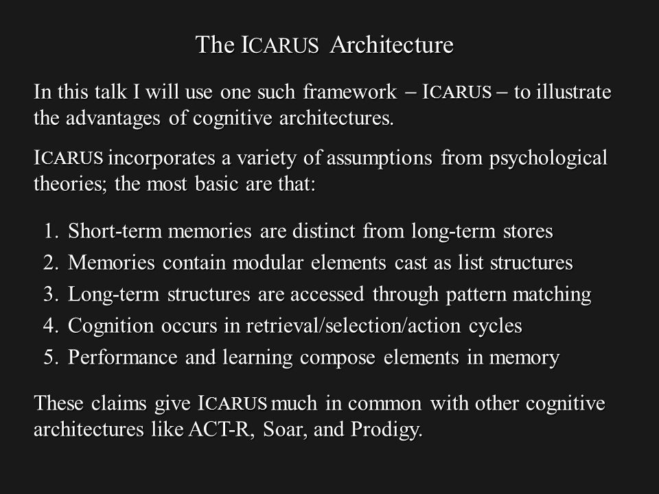 The I CARUS Architecture In this talk I will use one such framework I CARUS to illustrate the advantages of cognitive architectures.