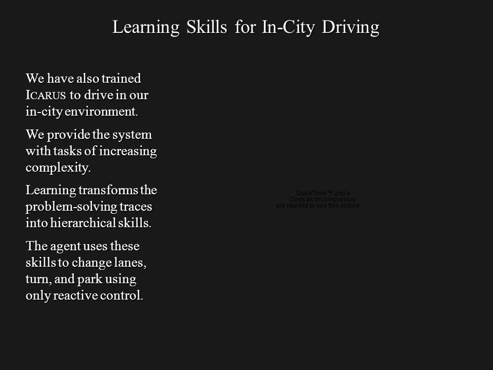 Learning Skills for In-City Driving We have also trained I CARUS to drive in our in-city environment.