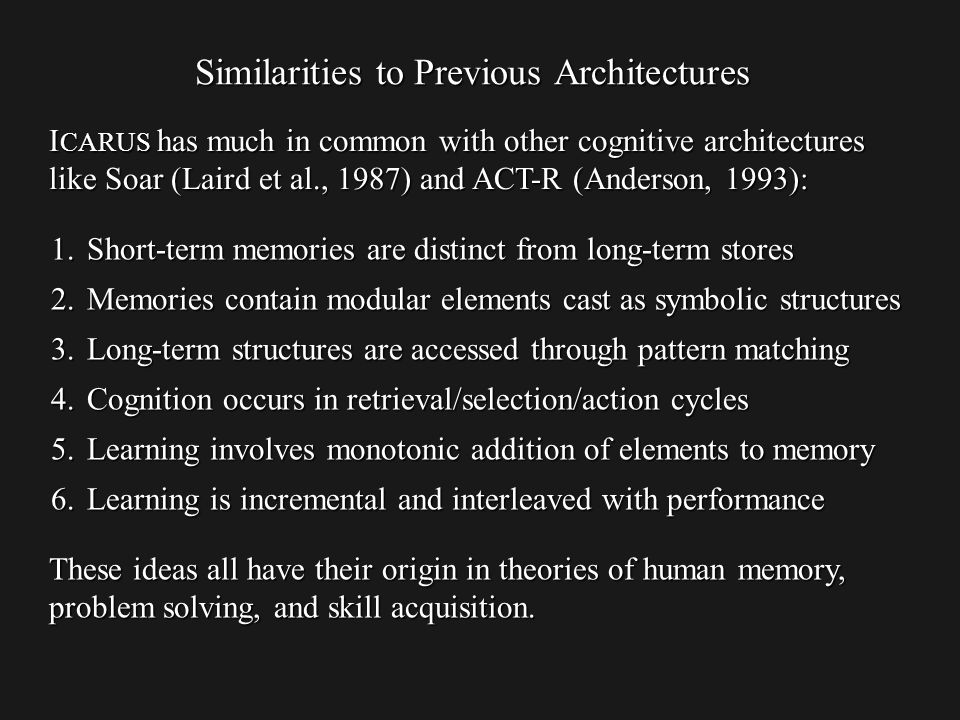 Similarities to Previous Architectures I CARUS has much in common with other cognitive architectures like Soar (Laird et al., 1987) and ACT-R (Anderson, 1993): These ideas all have their origin in theories of human memory, problem solving, and skill acquisition.