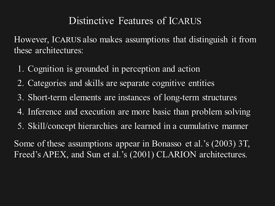 Distinctive Features of I CARUS However, I CARUS also makes assumptions that distinguish it from these architectures: Some of these assumptions appear in Bonasso et al.s (2003) 3T, Freeds APEX, and Sun et al.s (2001) CLARION architectures.